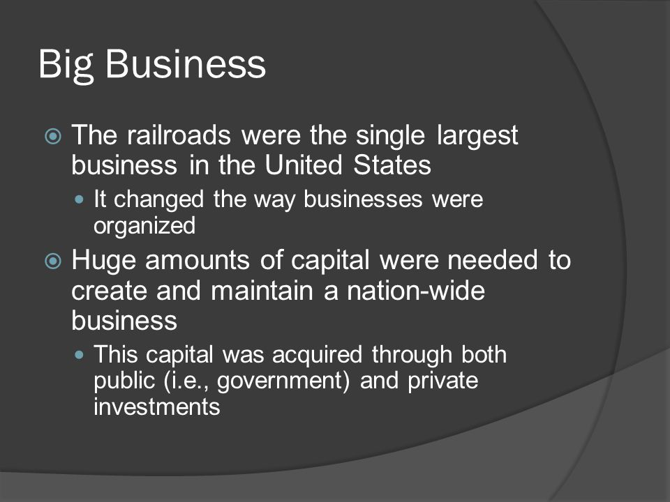 Big Business The railroads were the single largest business in the United States. It changed the way businesses were organized.