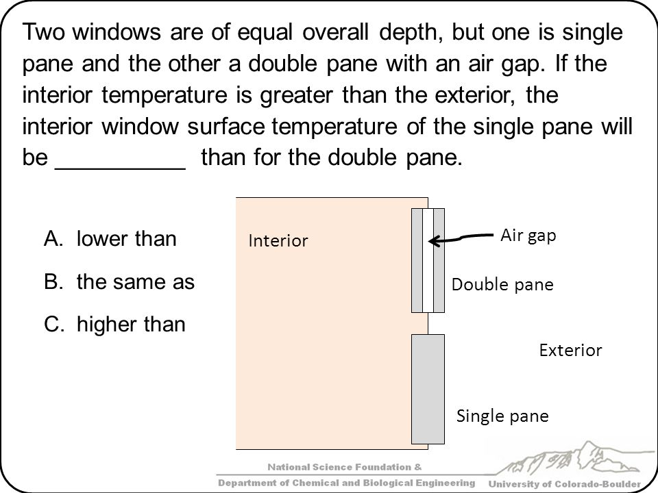 Two windows are of equal overall depth, but one is single pane and the other a double pane with an air gap. If the interior temperature is greater than the exterior, the interior window surface temperature of the single pane will be __________ than for the double pane.