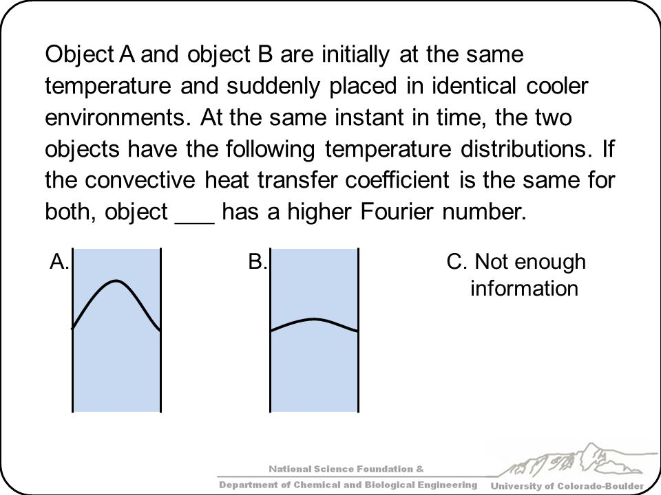 Object A and object B are initially at the same temperature and suddenly placed in identical cooler environments. At the same instant in time, the two objects have the following temperature distributions. If the convective heat transfer coefficient is the same for both, object ___ has a higher Fourier number.