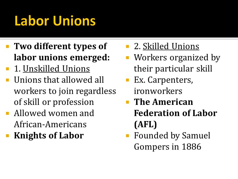 Labor Unions Two different types of labor unions emerged: