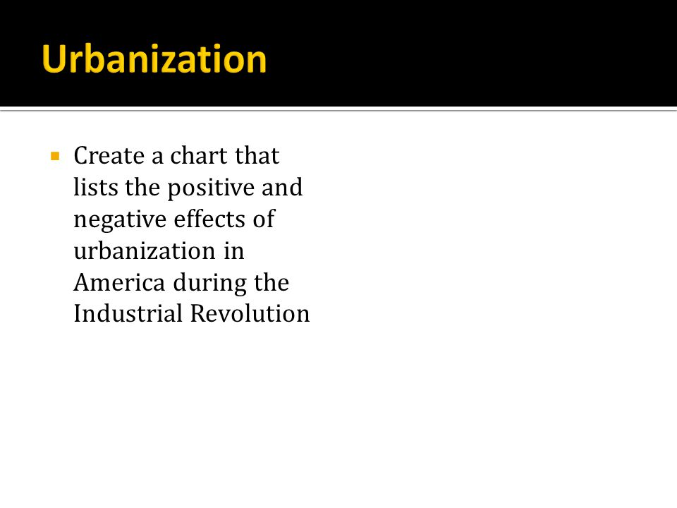 Urbanization Create a chart that lists the positive and negative effects of urbanization in America during the Industrial Revolution.