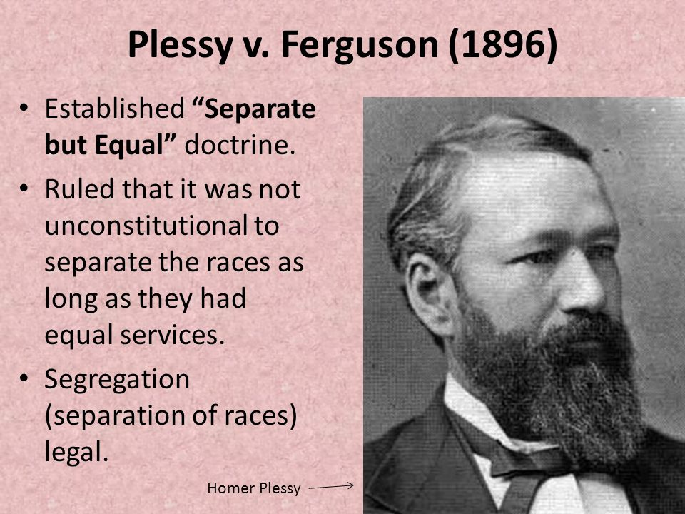 Plessy v. Ferguson (1896) Established Separate but Equal doctrine.