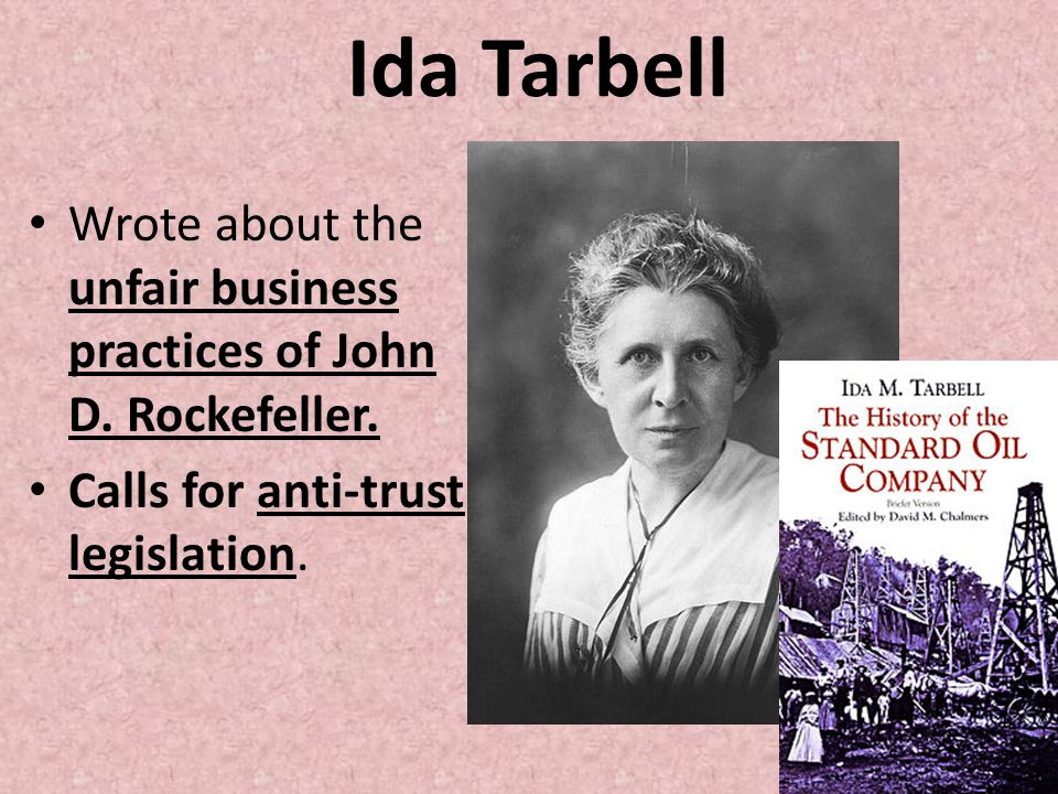 Ida Tarbell Wrote about the unfair business practices of John D.