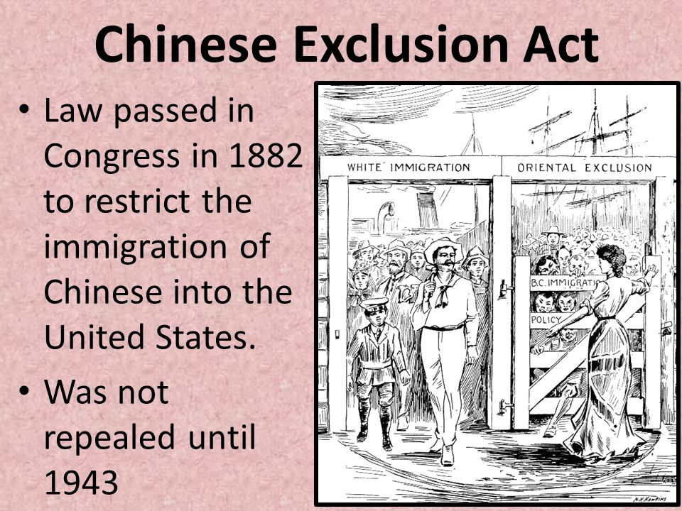 Chinese Exclusion Act Law passed in Congress in 1882 to restrict the immigration of Chinese into the United States.