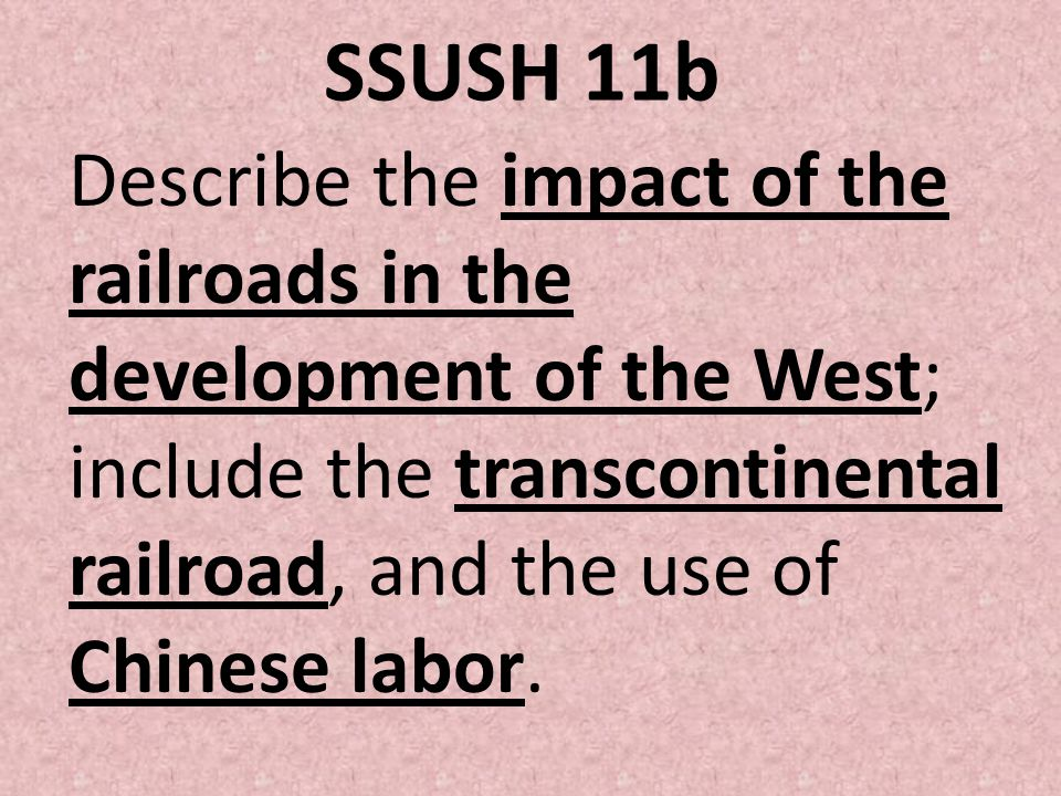 SSUSH 11b Describe the impact of the railroads in the development of the West; include the transcontinental railroad, and the use of Chinese labor.