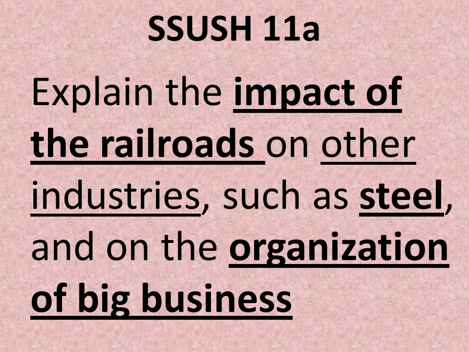 SSUSH 11a Explain the impact of the railroads on other industries, such as steel, and on the organization of big business.