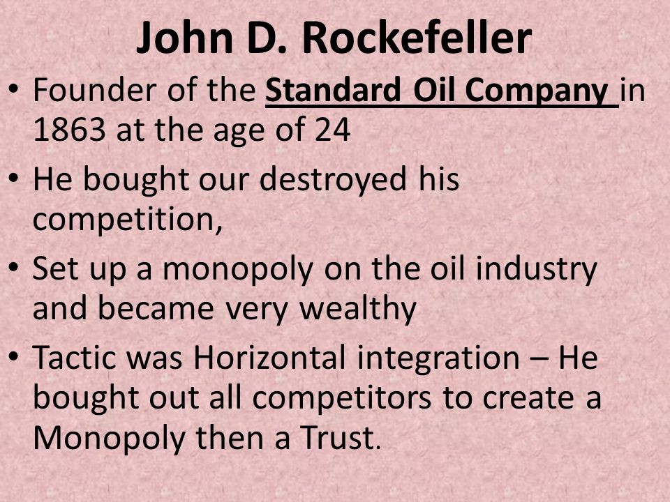 John D. Rockefeller Founder of the Standard Oil Company in 1863 at the age of 24. He bought our destroyed his competition,