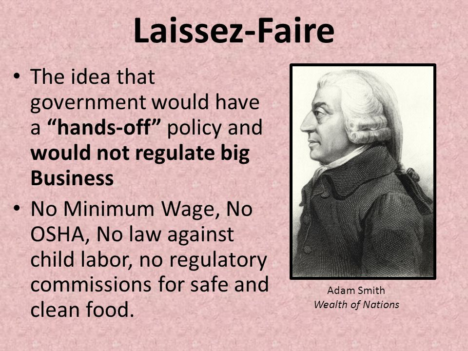 Laissez-Faire The idea that government would have a hands-off policy and would not regulate big Business.