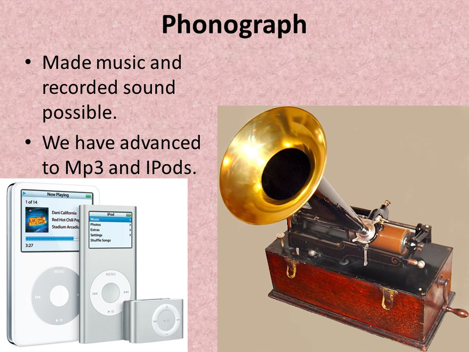 Phonograph Made music and recorded sound possible.