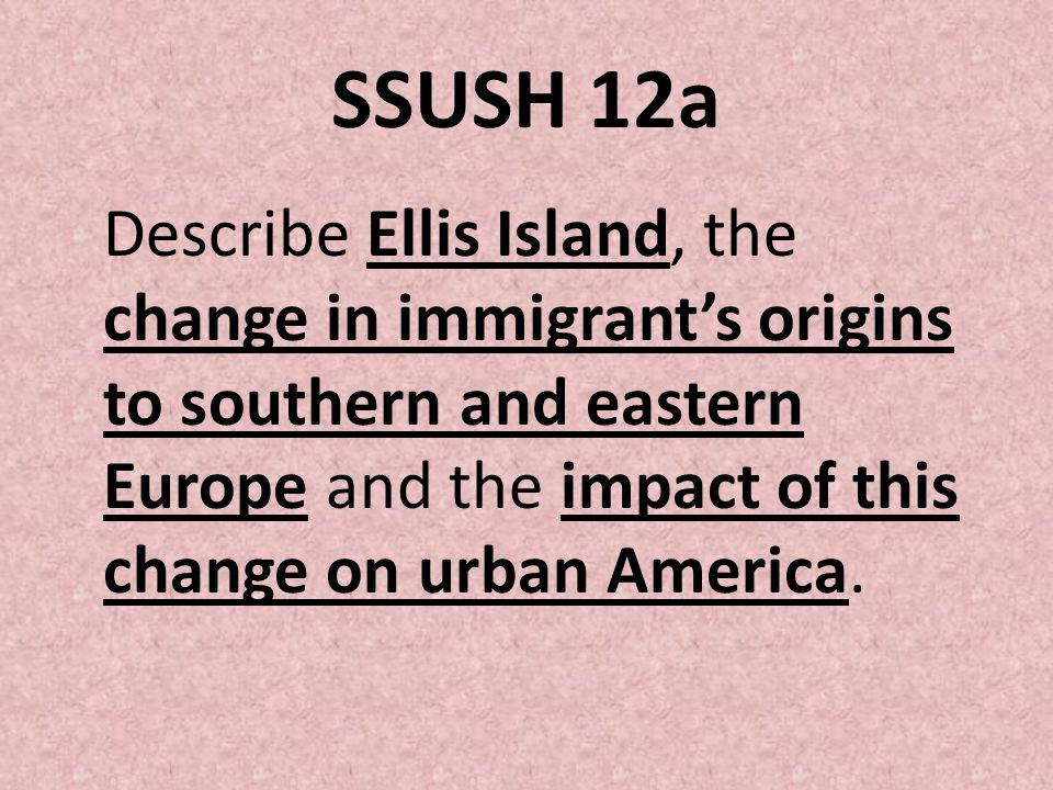 SSUSH 12a Describe Ellis Island, the change in immigrant's origins to southern and eastern Europe and the impact of this change on urban America.