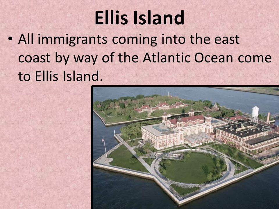 Ellis Island All immigrants coming into the east coast by way of the Atlantic Ocean come to Ellis Island.
