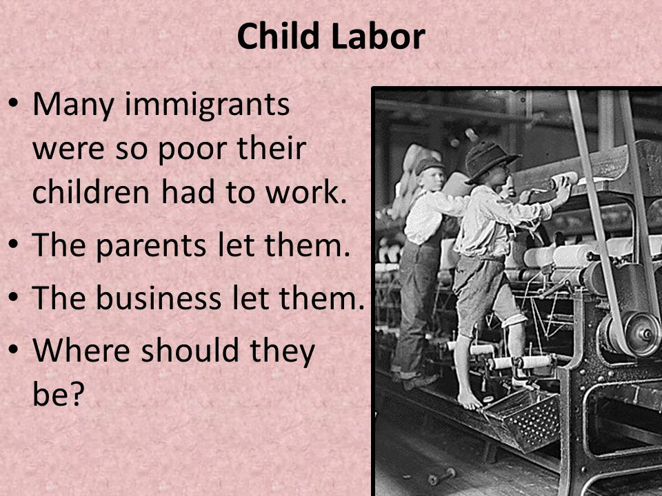 Child Labor Many immigrants were so poor their children had to work.