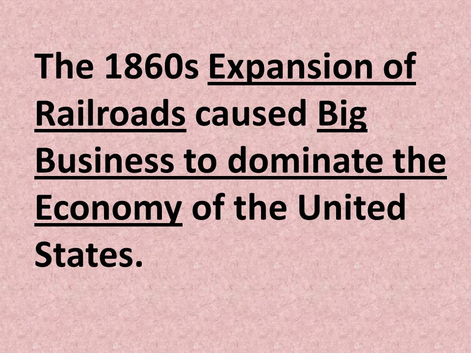 The 1860s Expansion of Railroads caused Big Business to dominate the Economy of the United States.