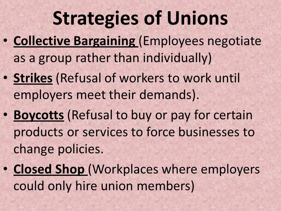 Strategies of Unions Collective Bargaining (Employees negotiate as a group rather than individually)