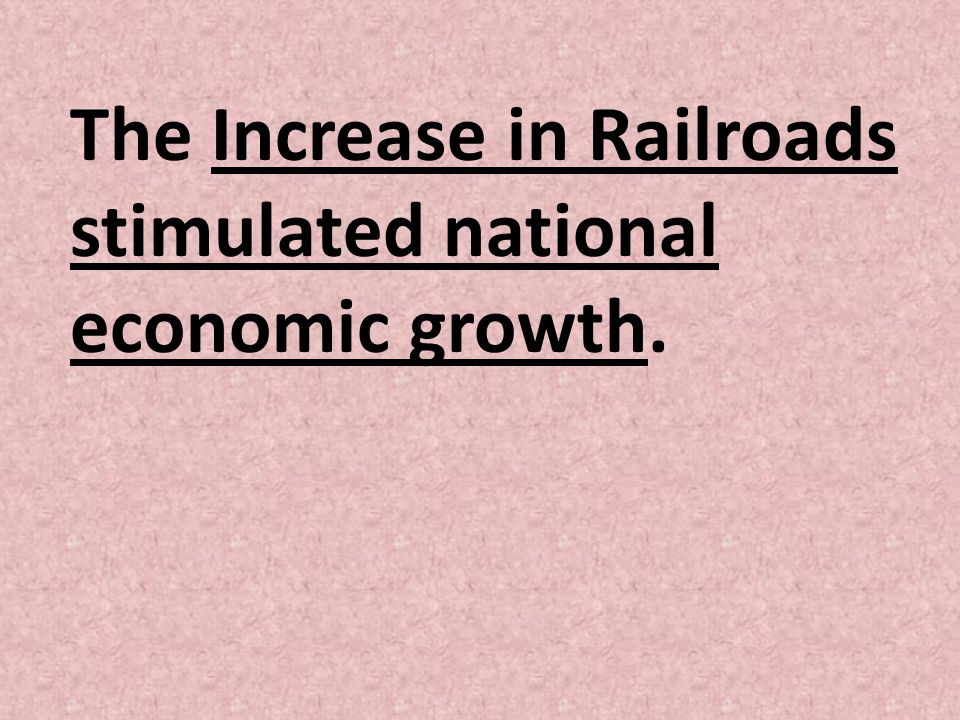 The Increase in Railroads stimulated national economic growth.