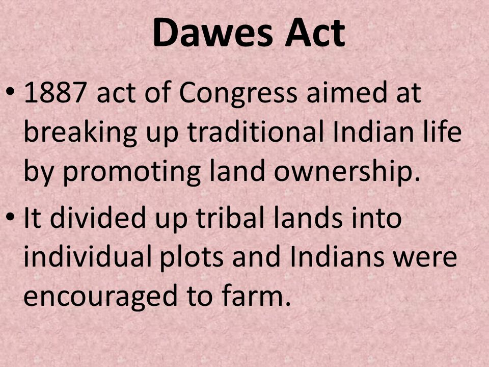 Dawes Act 1887 act of Congress aimed at breaking up traditional Indian life by promoting land ownership.