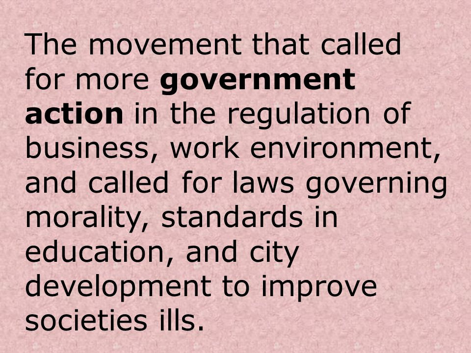 The movement that called for more government action in the regulation of business, work environment, and called for laws governing morality, standards in education, and city development to improve societies ills.