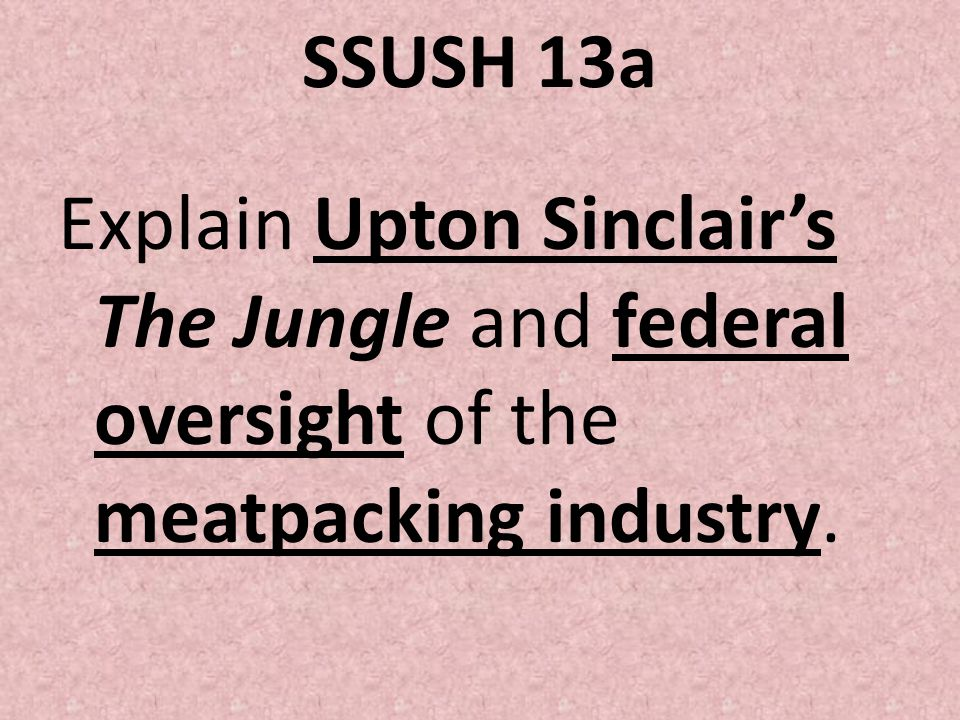 SSUSH 13a Explain Upton Sinclair's The Jungle and federal oversight of the meatpacking industry.