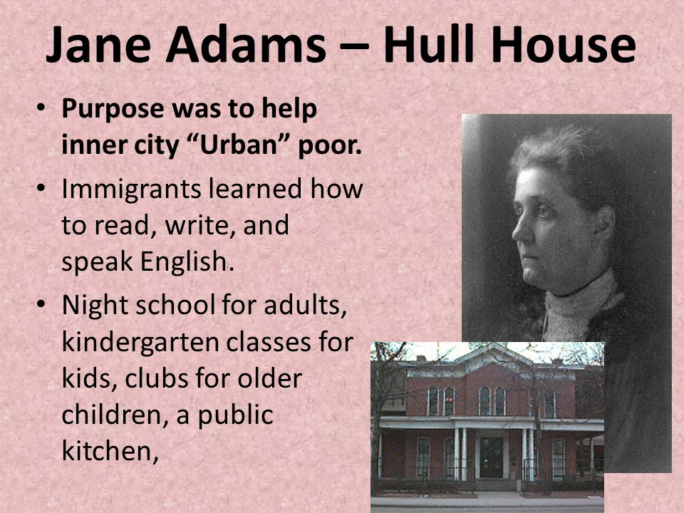Jane Adams – Hull House Purpose was to help inner city Urban poor.