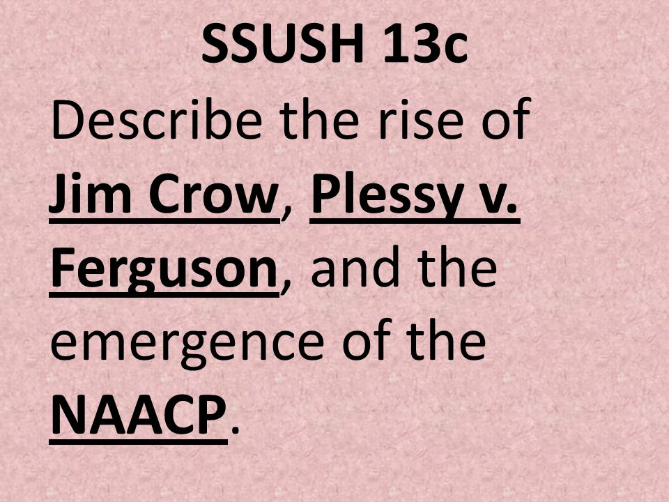 SSUSH 13c Describe the rise of Jim Crow, Plessy v. Ferguson, and the emergence of the NAACP.