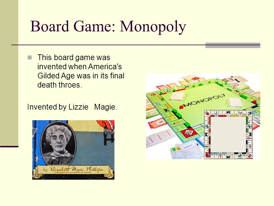 Board Game: Monopoly This board game was invented when America s Gilded Age was in its final death throes.