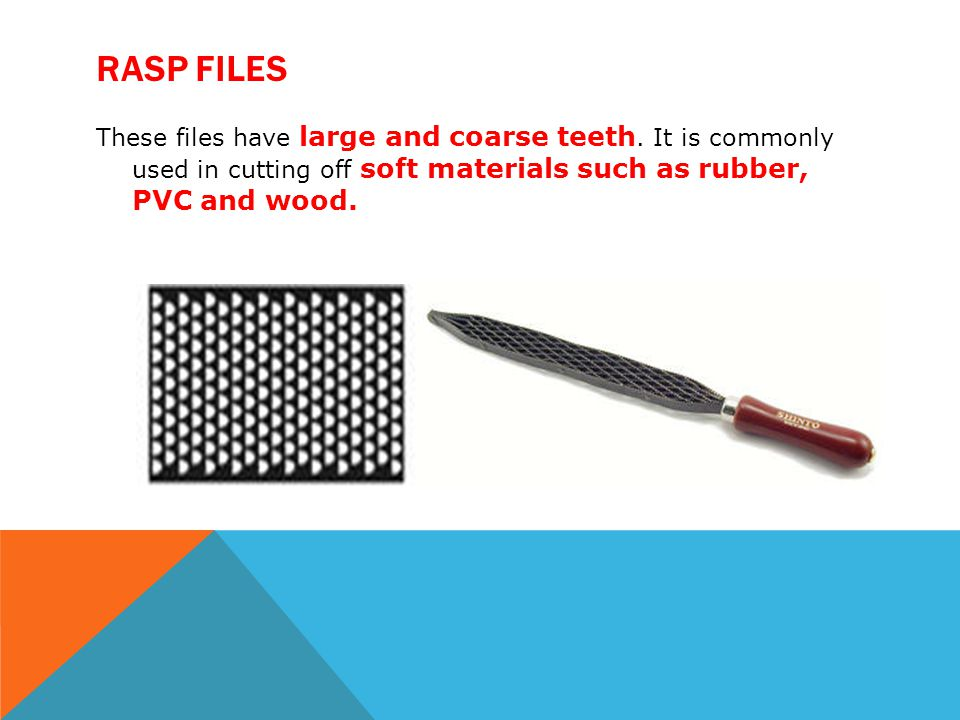 Rasp files These files have large and coarse teeth.