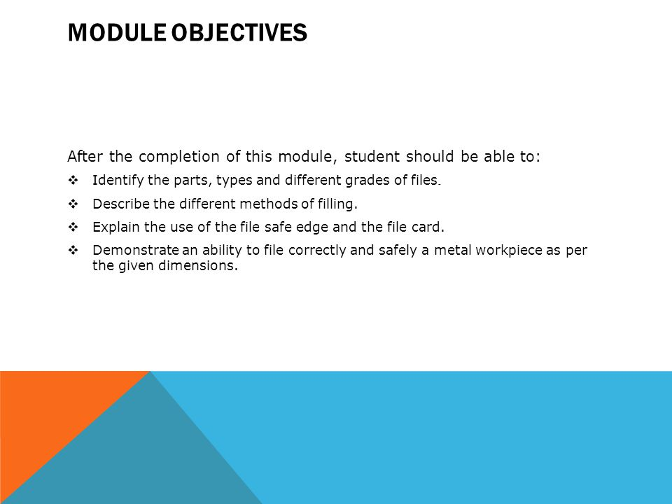Module Objectives After the completion of this module, student should be able to: Identify the parts, types and different grades of files.