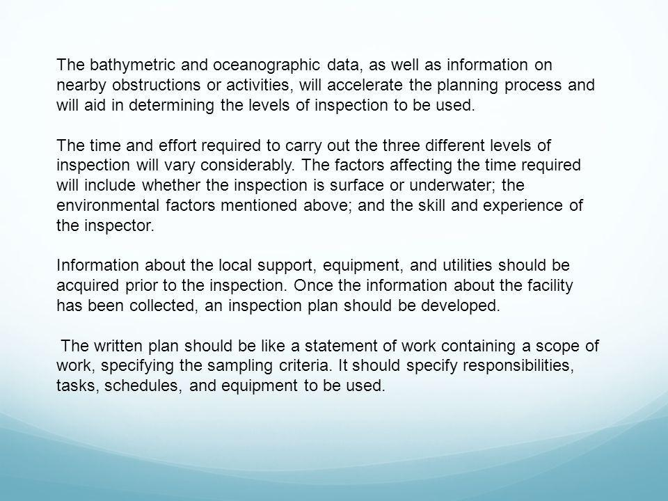 The bathymetric and oceanographic data, as well as information on nearby obstructions or activities, will accelerate the planning process and will aid in determining the levels of inspection to be used.