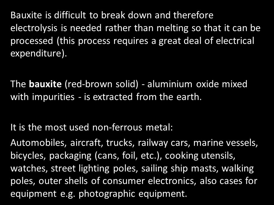 Bauxite is difficult to break down and therefore electrolysis is needed rather than melting so that it can be processed (this process requires a great deal of electrical expenditure).