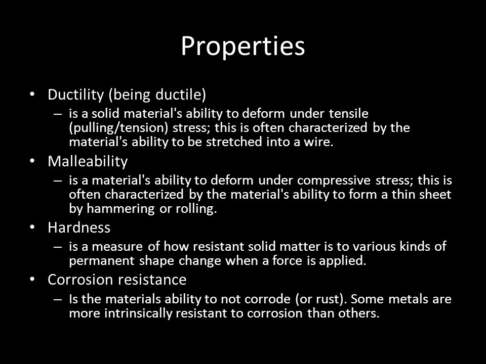 Properties Ductility (being ductile) Malleability Hardness