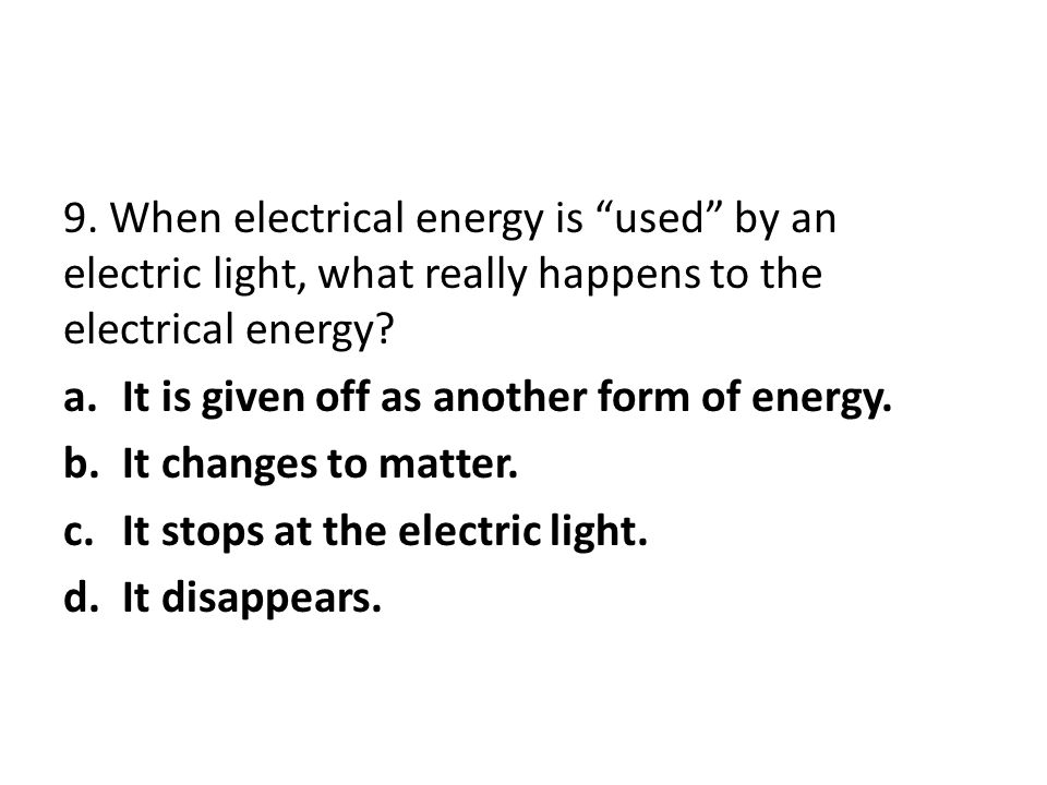 9. When electrical energy is used by an electric light, what really happens to the electrical energy