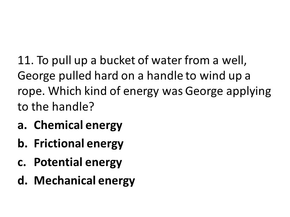 11. To pull up a bucket of water from a well, George pulled hard on a handle to wind up a rope. Which kind of energy was George applying to the handle