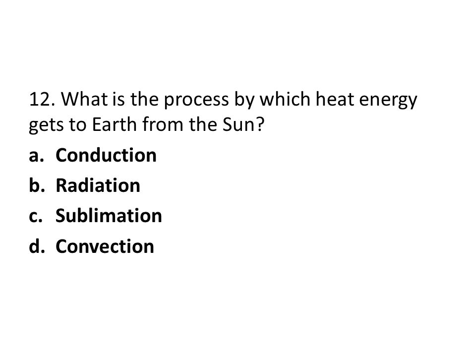 12. What is the process by which heat energy gets to Earth from the Sun