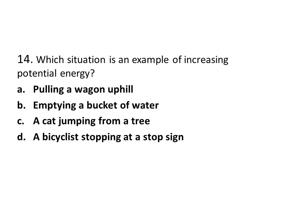 14. Which situation is an example of increasing potential energy