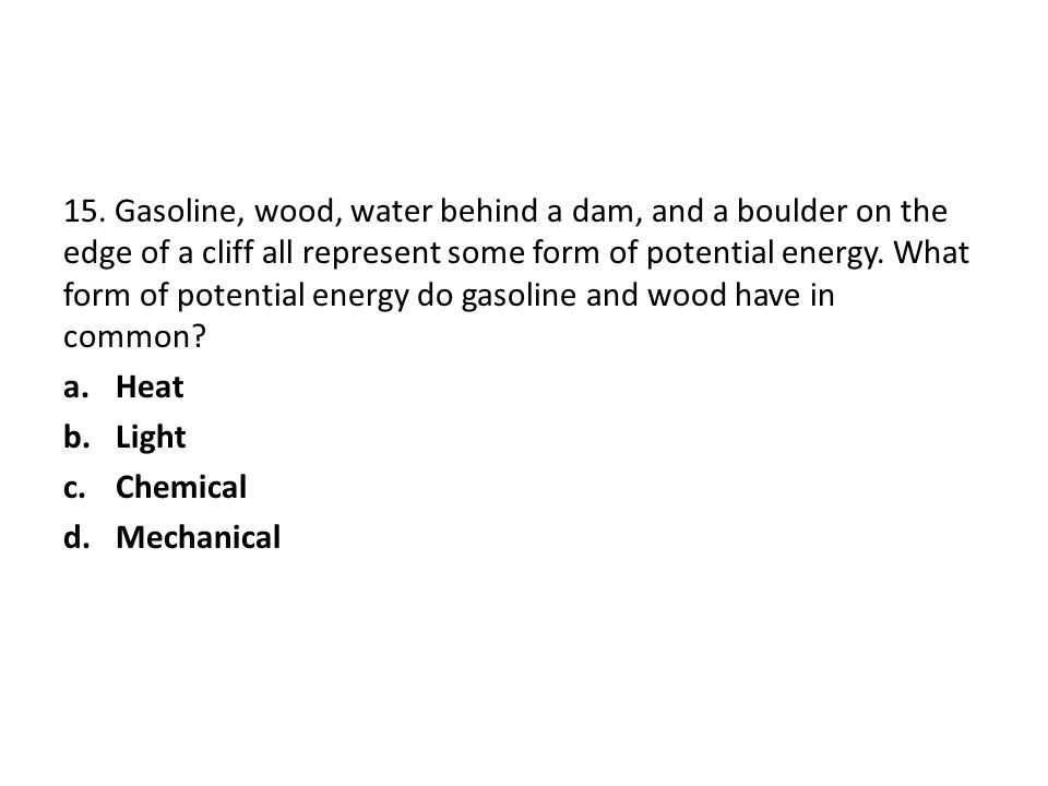15. Gasoline, wood, water behind a dam, and a boulder on the edge of a cliff all represent some form of potential energy. What form of potential energy do gasoline and wood have in common