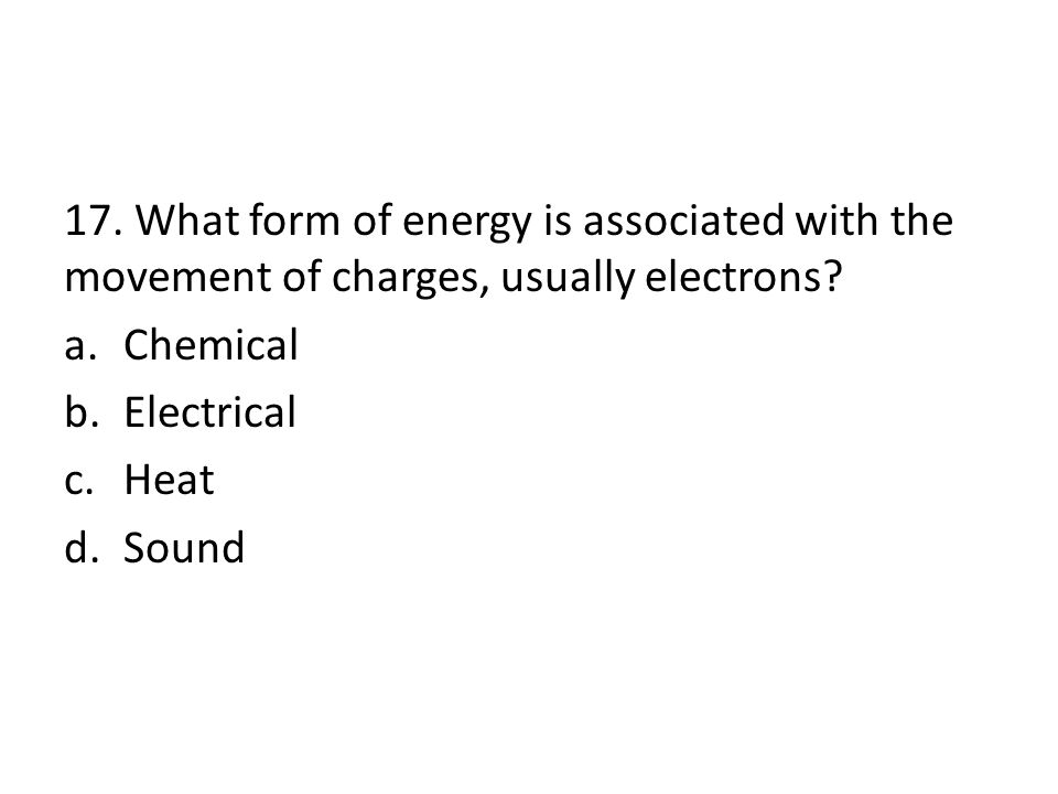17. What form of energy is associated with the movement of charges, usually electrons