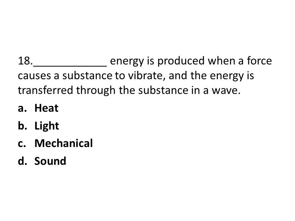 18.____________ energy is produced when a force causes a substance to vibrate, and the energy is transferred through the substance in a wave.