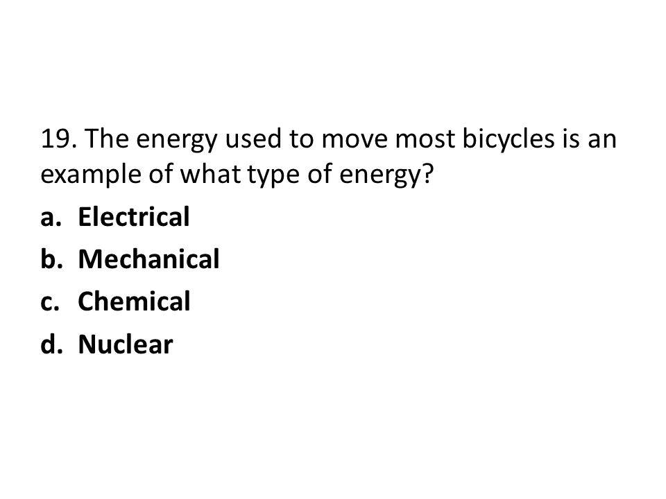 19. The energy used to move most bicycles is an example of what type of energy