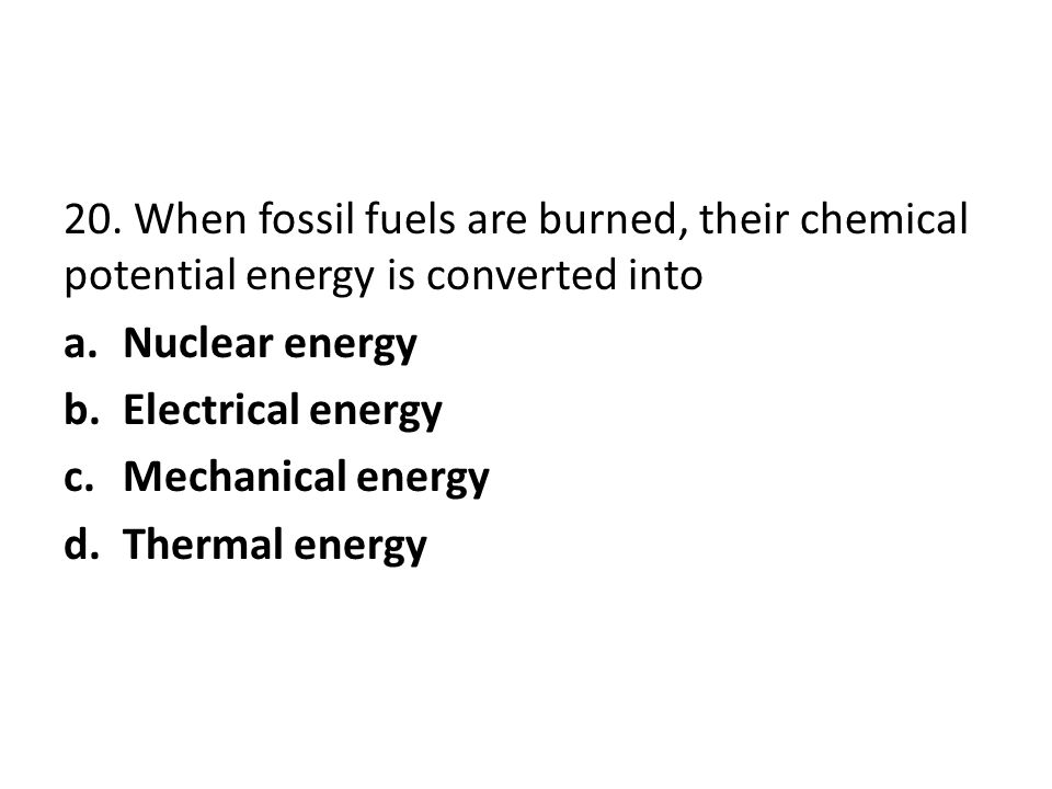 20. When fossil fuels are burned, their chemical potential energy is converted into