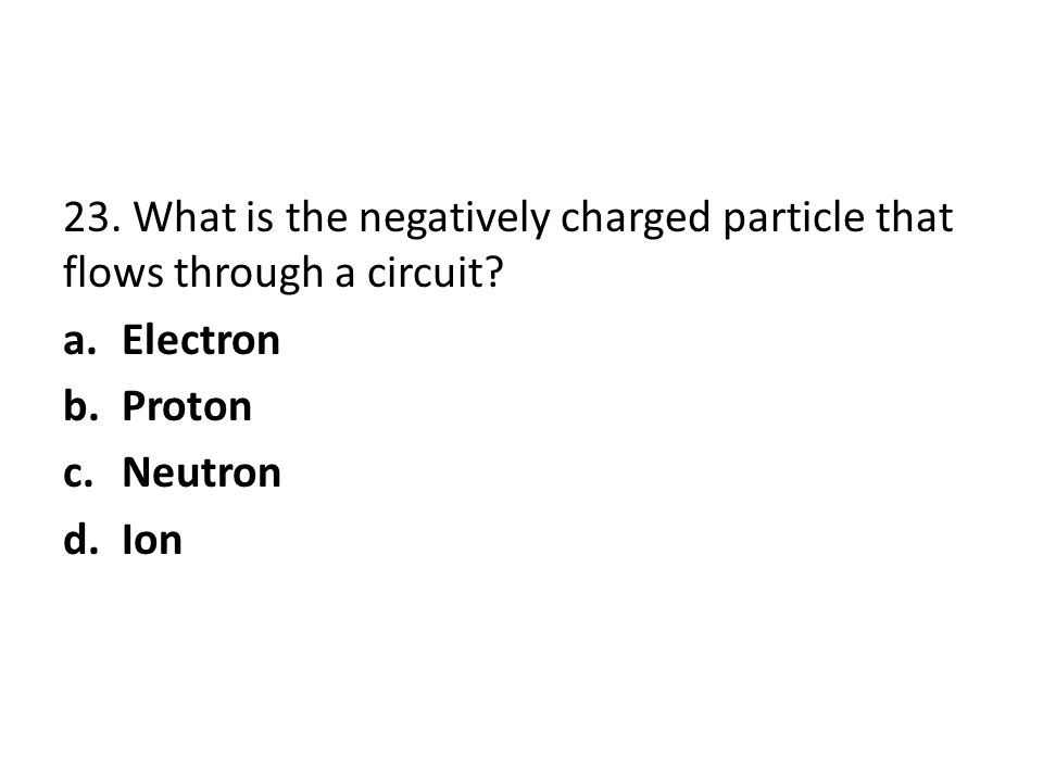 23. What is the negatively charged particle that flows through a circuit