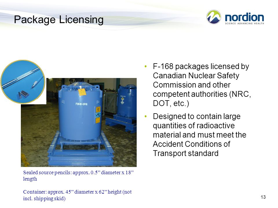 Package Licensing F-168 packages licensed by Canadian Nuclear Safety Commission and other competent authorities (NRC, DOT, etc.)