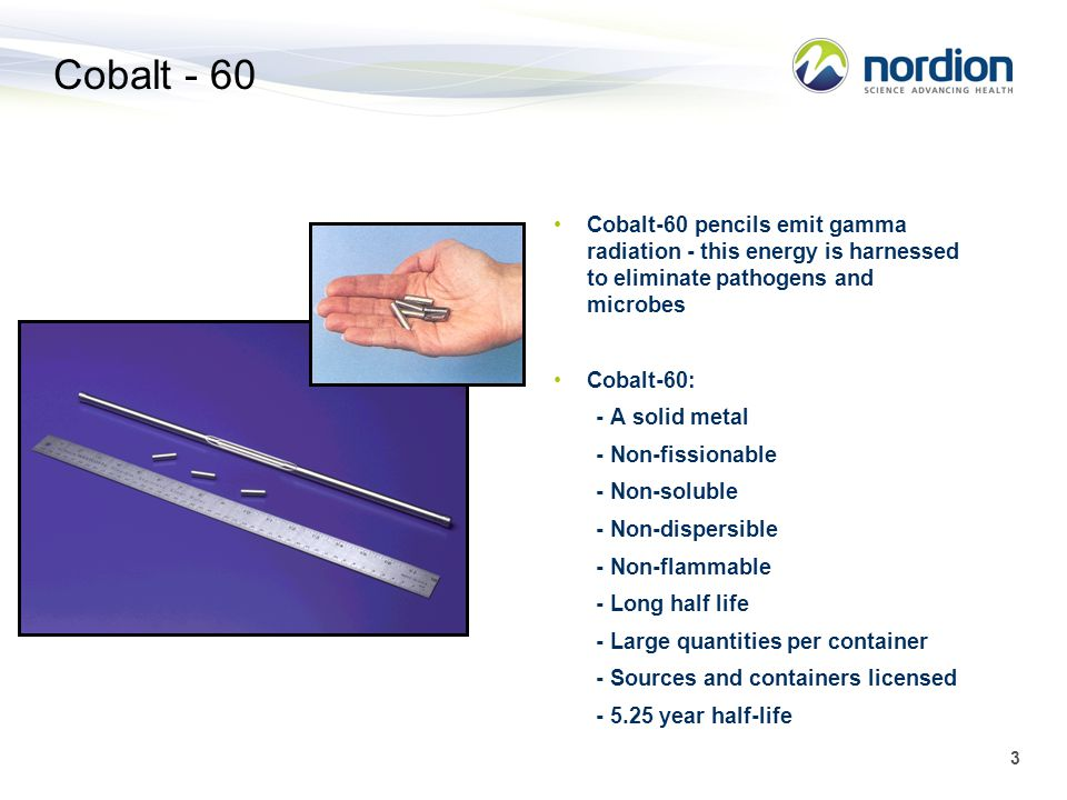 Cobalt - 60 Cobalt-60 pencils emit gamma radiation - this energy is harnessed to eliminate pathogens and microbes.