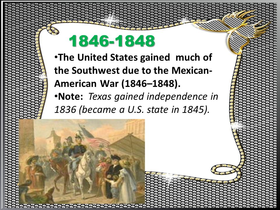 1846-1848 The United States gained much of the Southwest due to the Mexican-American War (1846–1848).