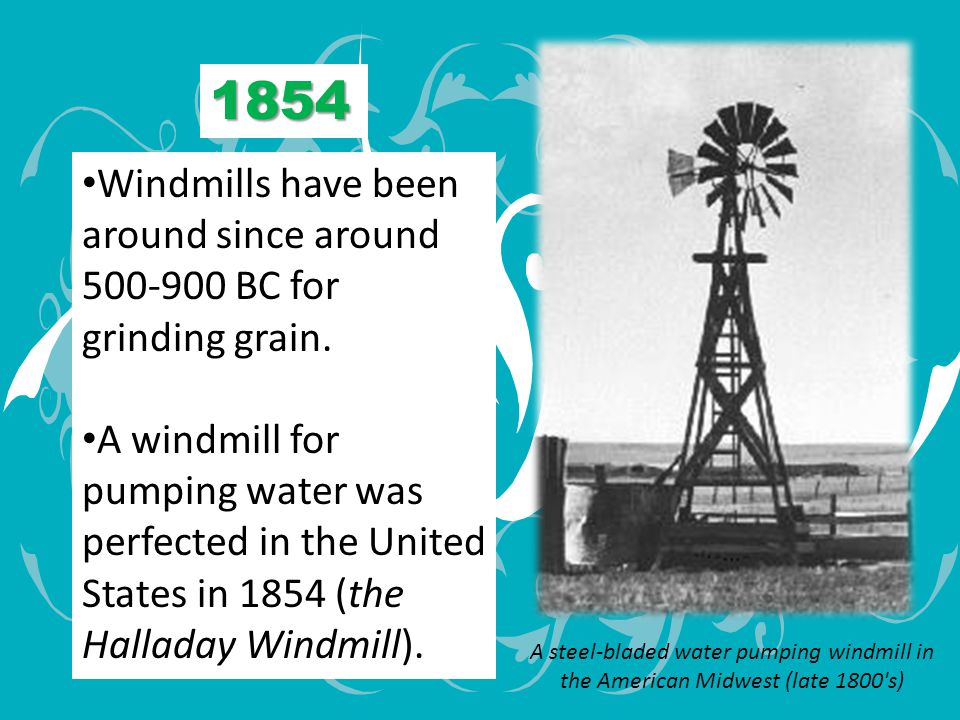 1854 Windmills have been around since around 500-900 BC for grinding grain.