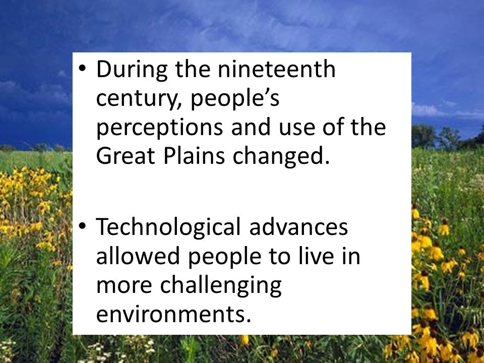 During the nineteenth century, people's perceptions and use of the Great Plains changed.