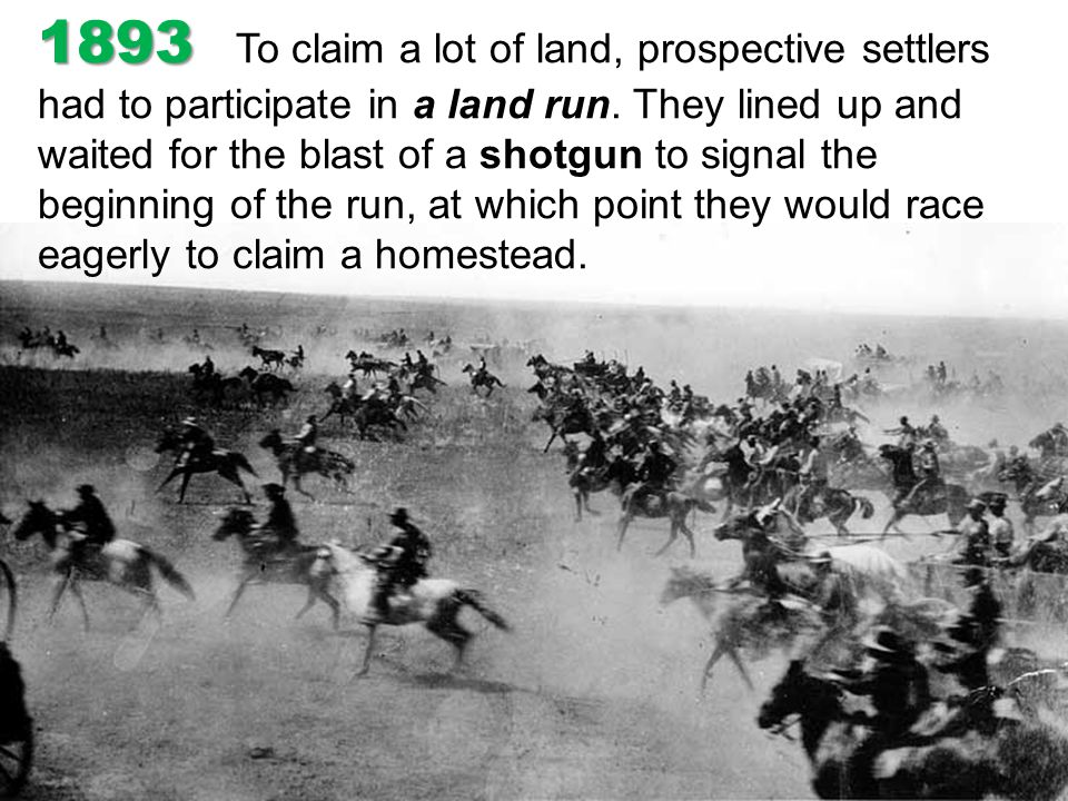 1893 To claim a lot of land, prospective settlers had to participate in a land run.
