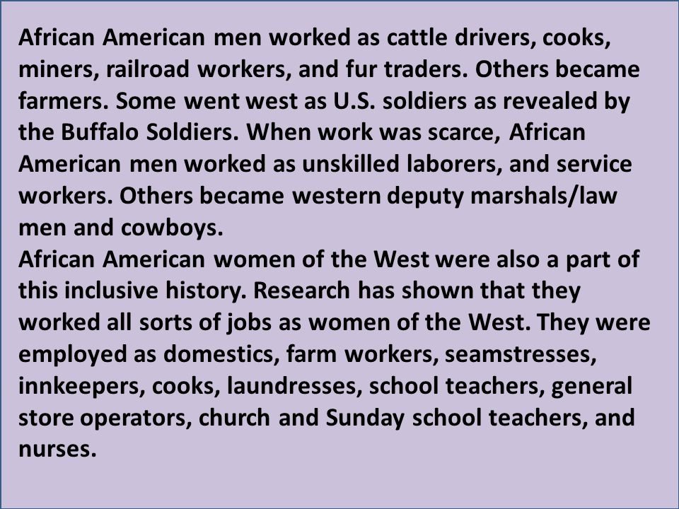 African American men worked as cattle drivers, cooks, miners, railroad workers, and fur traders. Others became farmers. Some went west as U.S. soldiers as revealed by the Buffalo Soldiers. When work was scarce, African American men worked as unskilled laborers, and service workers. Others became western deputy marshals/law men and cowboys.