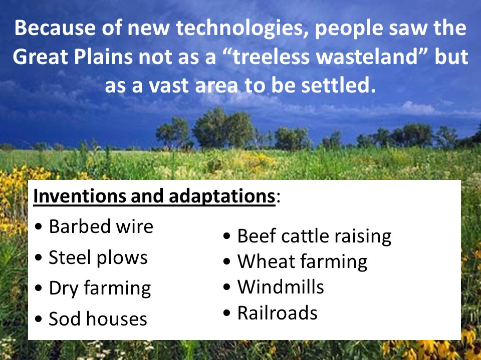 Because of new technologies, people saw the Great Plains not as a treeless wasteland but as a vast area to be settled.