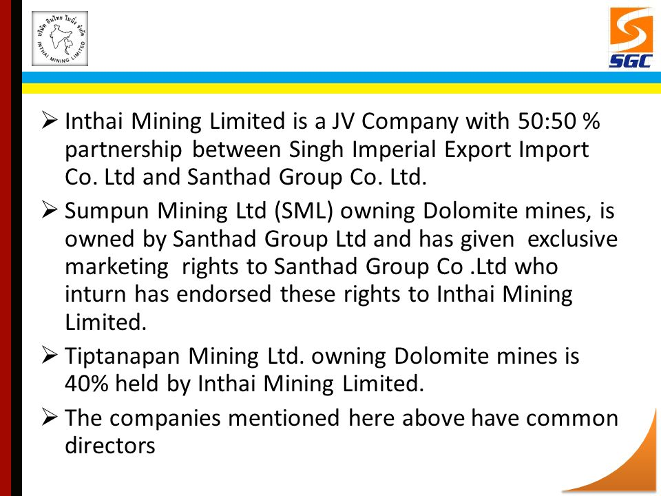Inthai Mining Limited is a JV Company with 50:50 % partnership between Singh Imperial Export Import Co. Ltd and Santhad Group Co. Ltd.