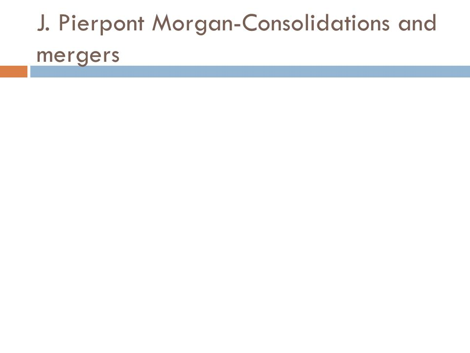 J. Pierpont Morgan-Consolidations and mergers
